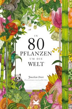 In 80 Pflanzen um die Welt von Clerc,  Lucille, Drori,  Jonathan, Eschenhagen,  Bettina