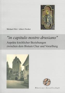 """""""in capitulo nostro drusiano"""". Aspekte kirchlicher Beziehungen zwischen dem Bistum Chur und Vorarlberg von Fischer,  Albert, Fliri,  Michael"""