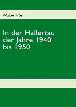 In der Hallertau der Jahre 1940 bis 1950 von Hösl,  Walter