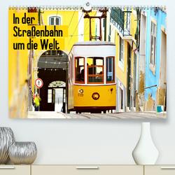 In der Straßenbahn um die Welt (Premium, hochwertiger DIN A2 Wandkalender 2020, Kunstdruck in Hochglanz) von CALVENDO