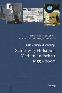 In Druck und auf Sendung: Schleswig-Holsteins Medienlandschaft 1955 – 2000 von Erdmann,  Ulrich, Kieler Presse-Klub, Legband,  Michael