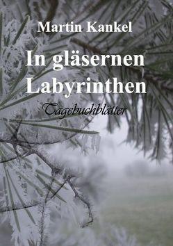 In gläsernen Labyrinthen von Kankel,  Martin