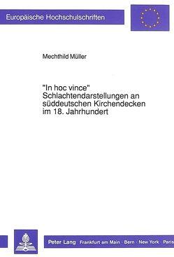 «In hoc vince» – Schlachtendarstellungen an süddeutschen Kirchendecken im 18. Jahrhundert von Müller,  Mechthild