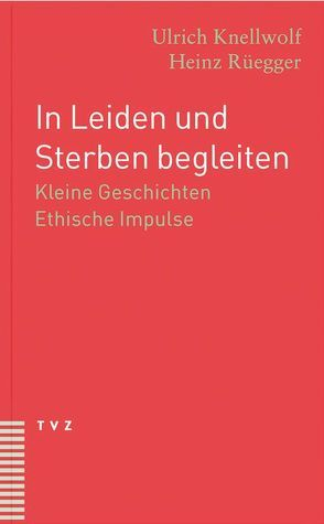 In Leiden und Sterben begleiten von Knellwolf,  Ulrich, Rüegger,  Heinz