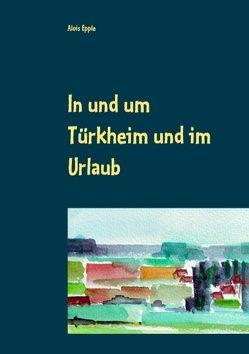 In und um Türkheim und im Urlaub von Epple,  Alois
