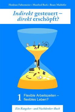 Indirekt gesteuert – direkt erschöpft? Teil I: Flexible Arbeitszeiten – Flexibles Leben? von Bork,  Simon, Maihöfer,  Beate