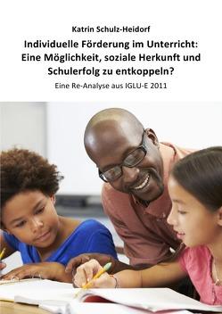 Individuelle Förderung im Unterricht: Eine Möglichkeit, soziale Herkunft und Schulerfolg zu entkoppeln? von Schulz-Heidorf,  Dr. Katrin