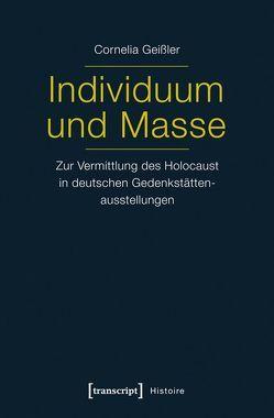 Individuum und Masse – Zur Vermittlung des Holocaust in deutschen Gedenkstättenausstellungen von Shati Geißler,  Cornelia