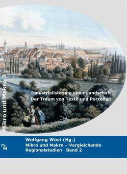 Industrialisierung einer Landschaft. Der Traum von Textil und Porzellan. von Bauereisen,  Lisa, Kastener,  Sandra, Wüst,  Wolfgang