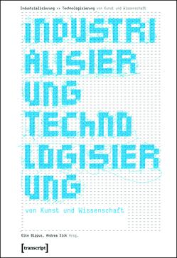 Industrialisierung <> Technologisierung von Kunst und Wissenschaft von Bippus,  Elke, Sick,  Andrea