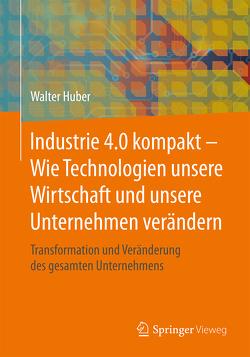 Industrie 4.0 kompakt – Wie Technologien unsere Wirtschaft und unsere Unternehmen verändern von Huber,  Walter