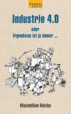 Industrie 4.0 – oder Irgendwas ist ja immer … von Reicke,  Maximilian