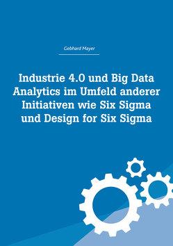 Industrie 4.0 und Big Data Analytics im Umfeld anderer Initiativen wie Six Sigma und Design for Six Sigma von Mayer,  Gebhard