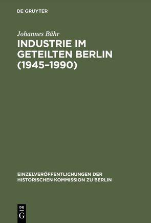 Industrie im geteilten Berlin (1945–1990) von Bähr,  Johannes