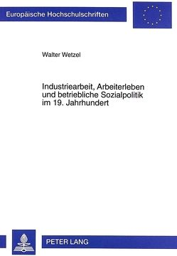 Industriearbeit, Arbeiterleben und betriebliche Sozialpolitik im 19. Jahrhundert von Wetzel,  Walter