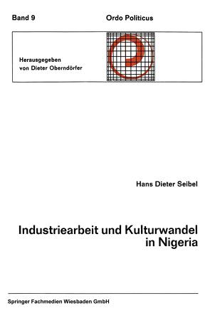 Industriearbeit und Kulturwandel in Nigeria Kulturelle Implikationen des Wandels von einer traditionellen Stammesgesellschaft zu einer modernen Industriegesellschaft von Seibel,  Hans Dieter