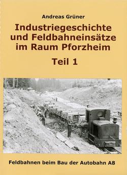 Industriegeschichte und Feldbahneinsätze im Raum Pforzheim Teil 1 von Grüner,  Andreas