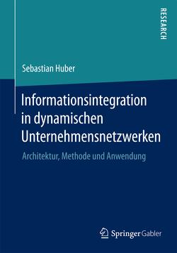 Informationsintegration in dynamischen Unternehmensnetzwerken von Huber,  Sebastian
