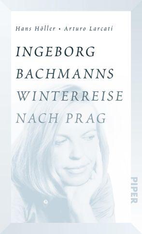 Ingeborg Bachmanns Winterreise nach Prag von Hoeller,  Hans, Larcati,  Arturo