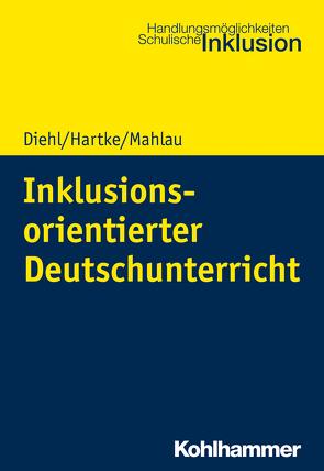 Inklusionsorientierter Deutschunterricht von Diehl,  Kirsten, Hartke,  Bodo, Mahlau,  Kathrin