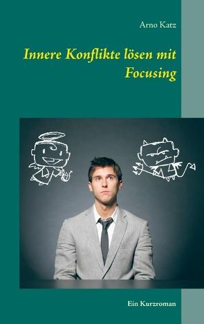 Innere Konflikte lösen mit Focusing von Katz,  Arno