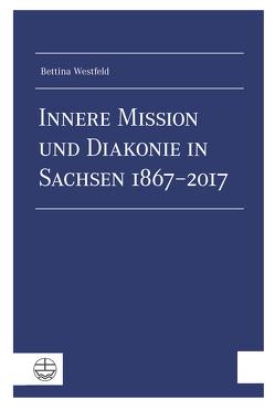 Innere Mission und Diakonie in Sachsen 1867–2017 von Westfeld,  Bettina