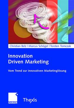 Innovation Driven Marketing von Belz,  Christian, Schögel,  Marcus, Tomczak,  Torsten