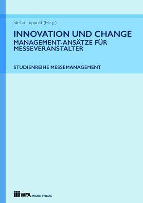 Innovation und Change: Management-Ansätze für Messeveranstalter von Durke,  Tanja, Kehr,  Camille, Luppold,  Stefan, Meier,  Florenz, Schwenkel,  Christina, Tatjana Fischer,  Lisa