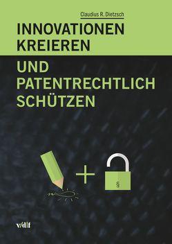 Innovationen kreieren und patentrechtlich schützen von Dietzsch,  Claudius R.