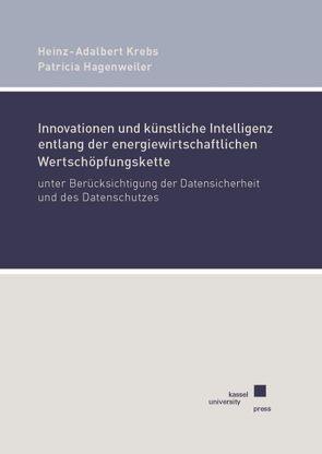Innovationen und künstliche Intelligenz entlang der energiewirtschaftlichen Wertschöpfungskette unter Berücksichtigung der Datensicherheit und des Datenschutzes von Hagenweiler,  Patricia, Krebs,  Heinz-Adalbert