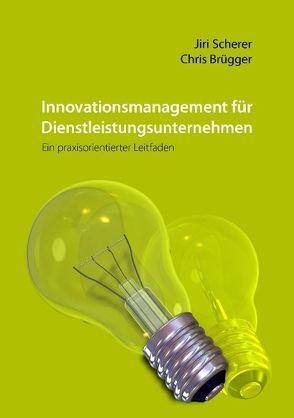 Innovationsmanagement für Dienstleistungsunternehmen von Brügger,  Chris, Scherer,  Jiri