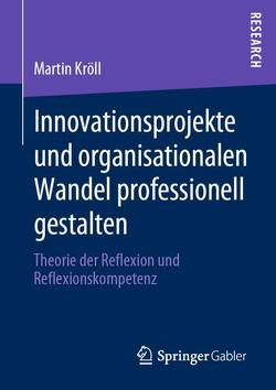 Innovationsprojekte und organisationalen Wandel professionell gestalten von Kroell,  Martin