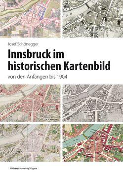 Innsbruck im historischen Kartenbild von den Anfängen bis 1904 von Schönegger,  Josef