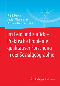 Ins Feld und zurück – Praktische Probleme qualitativer Forschung in der Sozialgeographie von Beurskens,  Kristine, Meyer,  Frank, Miggelbrink,  Judith