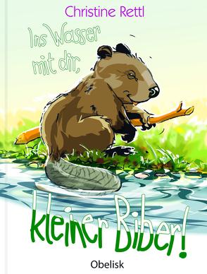 Ins Wasser mit dir, kleiner Biber! von Hoffmann,  Franz, Rettl,  Christine