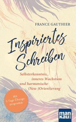 Inspiriertes Schreiben. Selbsterkenntnis, inneres Wachstum und harmonische (Neu-)Orientierung von Engelhardt,  Susanne, Gauthier,  France