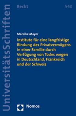 Institute für eine langfristige Bindung des Privatvermögens in einer Familie durch Verfügung von Todes wegen in Deutschland, Frankreich und der Schweiz von Mayer,  Mareike