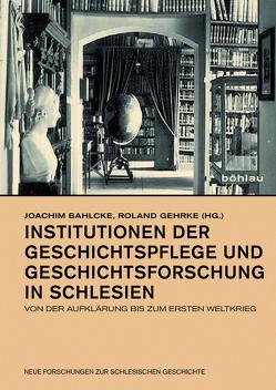 Institutionen der Geschichtspflege und Geschichtsforschung in Schlesien von Bahlcke,  Joachim, Gehrke,  Roland