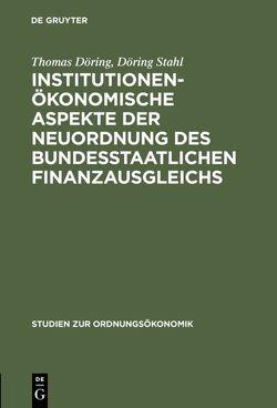 Institutionenökonomische Aspekte der Neuordnung des bundesstaatlichen Finanzausgleichs von Döring,  Thomas, Stahl,  Döring