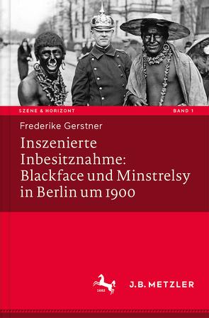 Inszenierte Inbesitznahme: Blackface und Minstrelsy in Berlin um 1900 von Gerstner,  Frederike