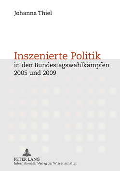 Inszenierte Politik in den Bundestagswahlkämpfen 2005 und 2009 von Thiel,  Johanna