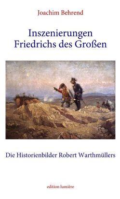 Inszenierungen Friedrichs des Großen. Die Historienbilder Robert Warthmüllers. von Behrend,  Joachim