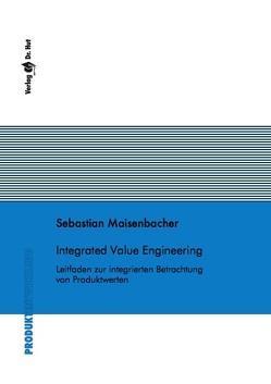 Integrated Value Engineering – Leitfaden zur integrierten Betrachtung von Produktwerten von Maisenbacher,  Sebastian