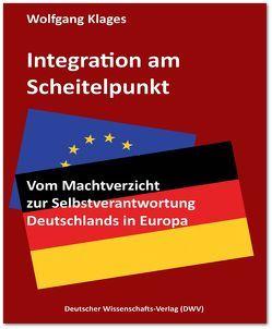 Integration am Scheitelpunkt. Vom Machtverzicht zur Selbstverantwortung Deutschlands in Europa von Klages,  Wolfgang
