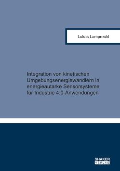 Integration von kinetischen Umgebungsenergiewandlern in energieautarke Sensorsysteme für Industrie 4.0-Anwendungen von Lamprecht,  Lukas