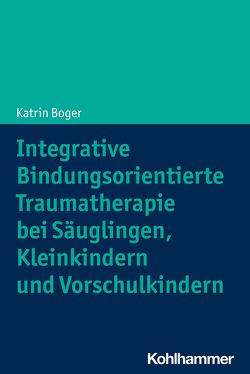 Integrative Bindungsorientierte Traumatherapie bei Säuglingen, Kleinkindern und Vorschulkindern von Boger,  Katrin