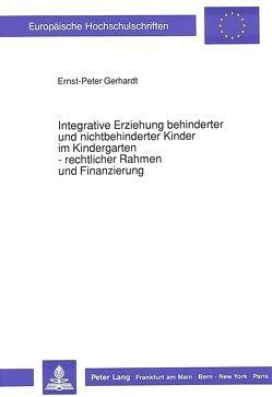 Integrative Erziehung behinderter und nichtbehinderter Kinder im Kindergarten – rechtlicher Rahmen und Finanzierung von Gerhardt,  Ernst-Peter