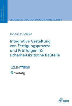 Integrative Gestaltung von Fertigungsprozess- und Prüffolgen für sicherheitskritische Bauteile von Mueller,  Johannes