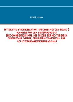 Integrative (Synchronisations-)Mechanismen der (Neuro-)Kognition vor dem Hintergrund des (Neo-)Konnektionismus, der Theorie der nichtlinearen dynamischen Systeme, der Informationstheorie und des Selbstorganisationsparadigmas von Maurer,  Harald