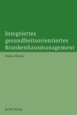 Integriertes gesundheitsorientiertes Krankenhausmanagement von Ahrens,  Dieter